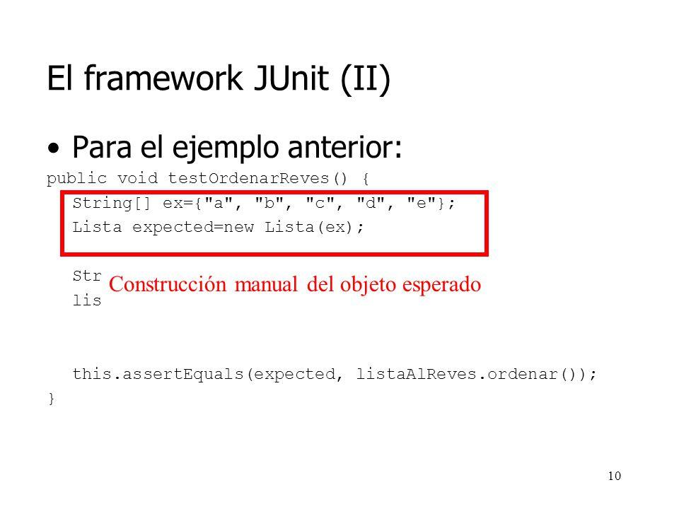 9 El framework JUnit (II) El ejemplo anterior (obtained frente a expected) es una idea fundamental de JUnit Ocurre que: –JUnit nos va a permitir mantener de forma separada los casos de prueba –JUnit permite ejecutarlos (y reejecutarlos) de forma automática –Nos permite construir árboles de casos de prueba (suites)