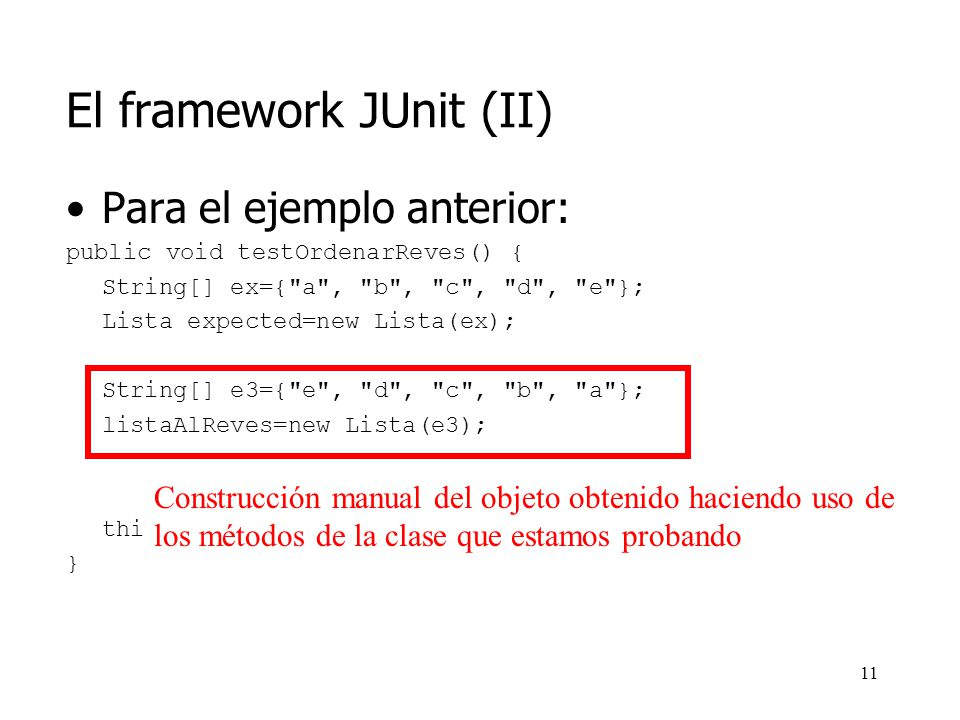 10 El framework JUnit (II) Para el ejemplo anterior: public void testOrdenarReves() { String[] ex={ a , b , c , d , e }; Lista expected=new Lista(ex); String[] e3={ e , d , c , b , a }; listaAlReves=new Lista(e3); this.assertEquals(expected, listaAlReves.ordenar()); } Construcción manual del objeto esperado