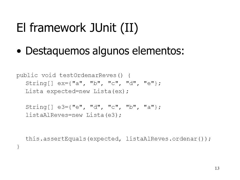 12 El framework JUnit (II) Para el ejemplo anterior: public void testOrdenarReves() { String[] ex={ a , b , c , d , e }; Lista expected=new Lista(ex); String[] e3={ e , d , c , b , a }; listaAlReves=new Lista(e3); this.assertEquals(expected, listaAlReves.ordenar()); } Comparación de ambos objetos haciendo uso de las funcionalidades suministradas por JUnit