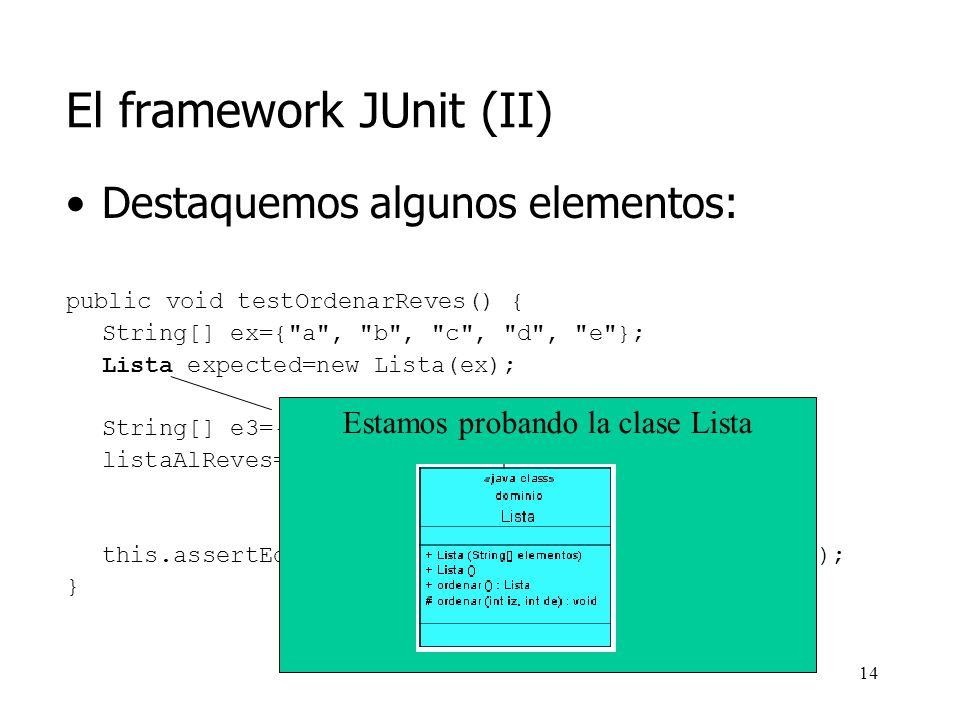 13 El framework JUnit (II) Destaquemos algunos elementos: public void testOrdenarReves() { String[] ex={ a , b , c , d , e }; Lista expected=new Lista(ex); String[] e3={ e , d , c , b , a }; listaAlReves=new Lista(e3); this.assertEquals(expected, listaAlReves.ordenar()); }