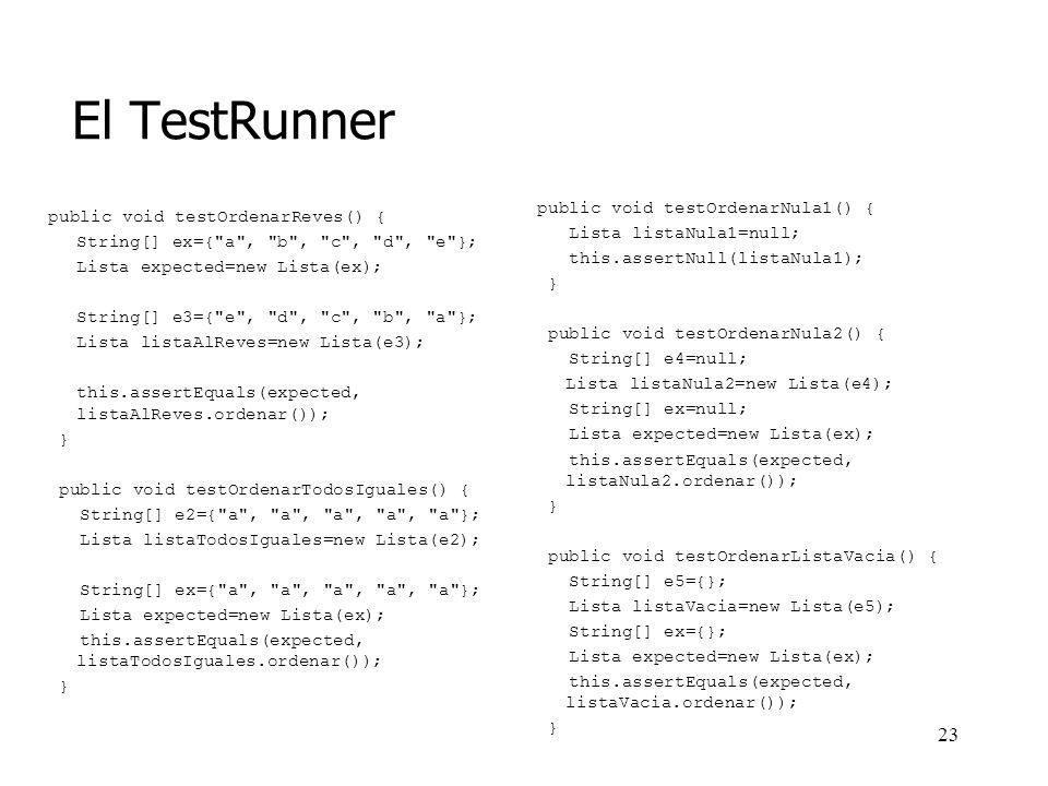 22 El TestRunner public class ListaTester1 extends TestCase { public ListaTester1(String sTestName) { super(sTestName); } public void testOrdenarReves() { String[] ex={ a , b , c , d , e }; Lista expected=new Lista(ex); String[] e3={ e , d , c , b , a }; Lista listaAlReves=new Lista(e3); this.assertEquals(expected, listaAlReves.ordenar()); }