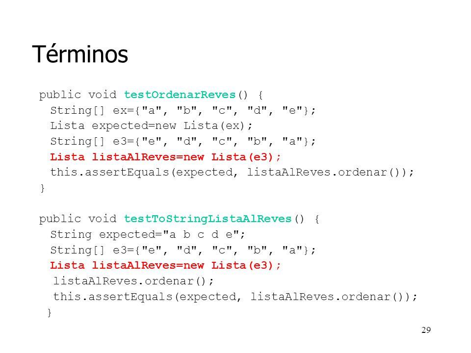 28 Términos En muchos casos, los mismos objetos pueden ser utilizados para múltiples pruebas Supongamos que añadimos a Lista un método toString():String public String toString() { String s= ; for (int i=0; i<size(); i++) s+= + elementAt(i); return s; } También nos interesará probar el toString() con la lista nula, la lista vacía, etc.