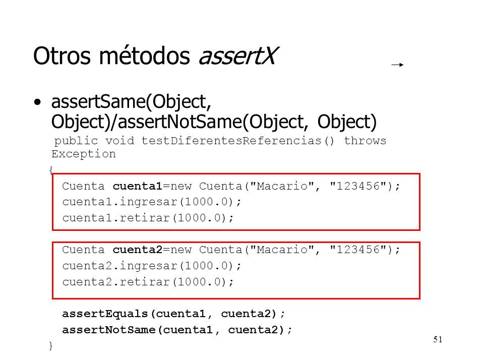 50 Otros métodos assertX assertTrue(boolean) public void testIngresar() { Cuenta obtained=new Cuenta( Pepe , 123 ); obtained.ingresar(100.0); obtained.ingresar(200.0); obtained.ingresar(300.0); assertTrue(obtained.getSaldo()==600.0); } assertNull(Object) public void testNull() { Cuenta c=null; assertNull(c); }