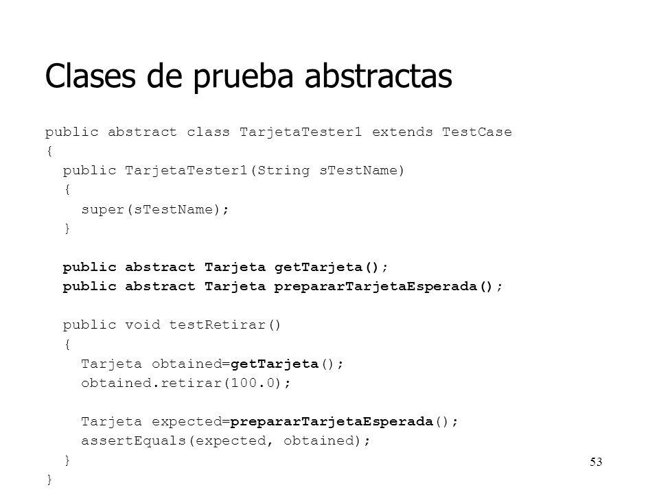 52 Clases de prueba abstractas Se pueden posponer las pruebas hasta que se tengan especializaciones concretas de la clase abstracta Pero también puede construirse una clase de Test abstracta