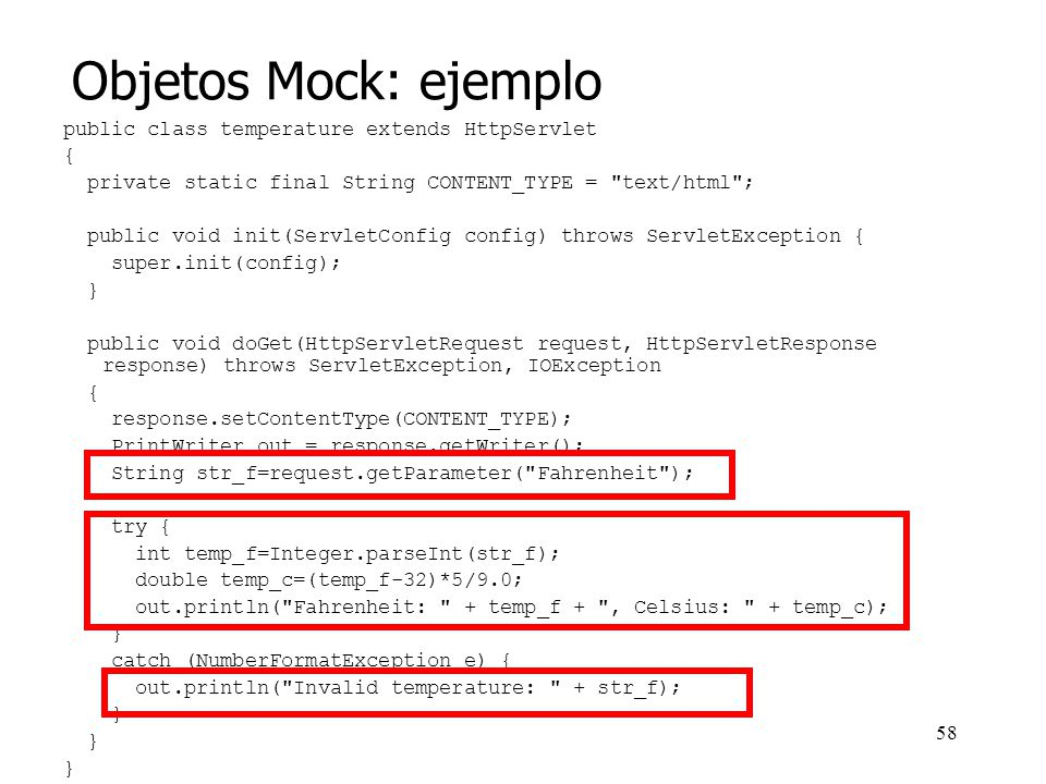 57 Objetos Mock ( falsos) Basados en JUnit Sustituyen a clases complejas, dispositivos, etc.