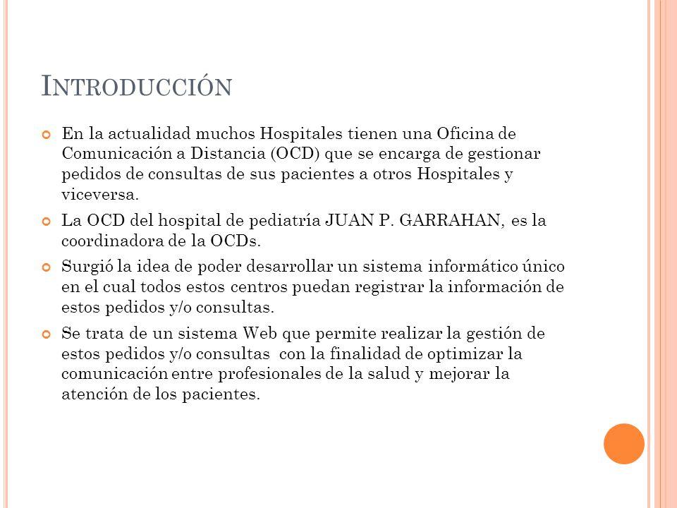 I NTRODUCCIÓN En la actualidad muchos Hospitales tienen una Oficina de Comunicación a Distancia (OCD) que se encarga de gestionar pedidos de consultas de sus pacientes a otros Hospitales y viceversa.