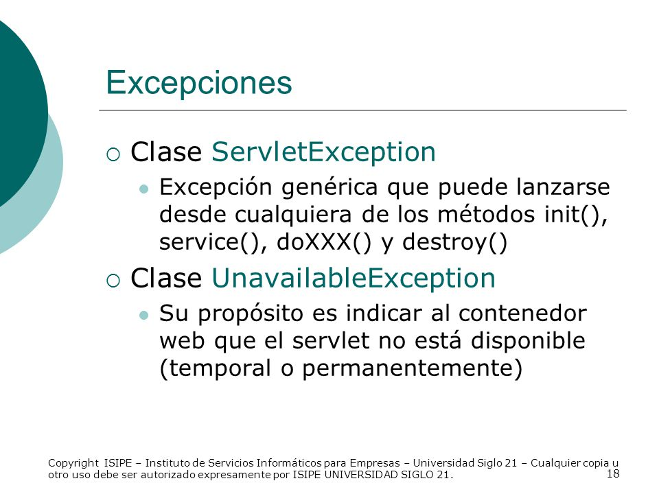 18 Excepciones Clase ServletException Excepción genérica que puede lanzarse desde cualquiera de los métodos init(), service(), doXXX() y destroy() Cla