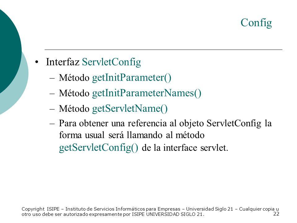 22 Config Interfaz ServletConfig –Método getInitParameter() –Método getInitParameterNames() –Método getServletName() –Para obtener una referencia al o