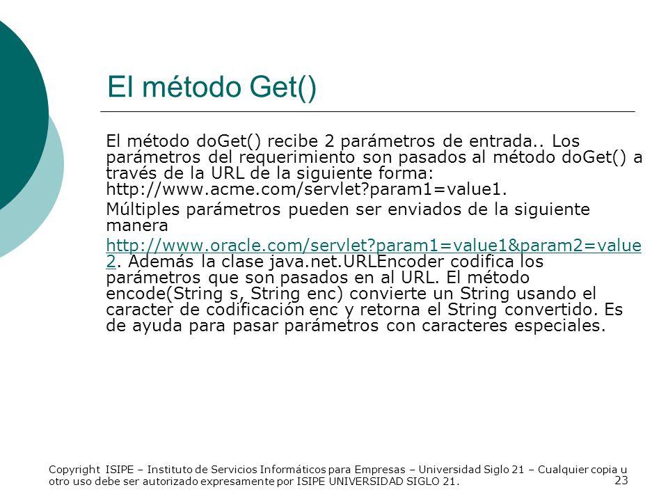 23 El método Get() El método doGet() recibe 2 parámetros de entrada.. Los parámetros del requerimiento son pasados al método doGet() a través de la UR