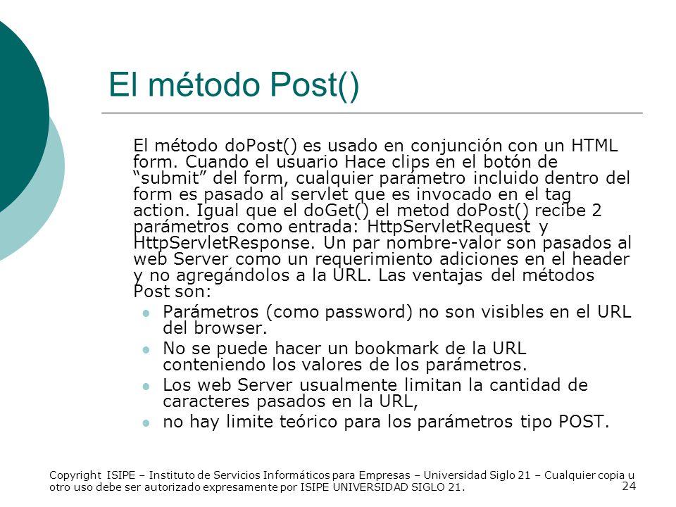 24 El método Post() El método doPost() es usado en conjunción con un HTML form. Cuando el usuario Hace clips en el botón de submit del form, cualquier