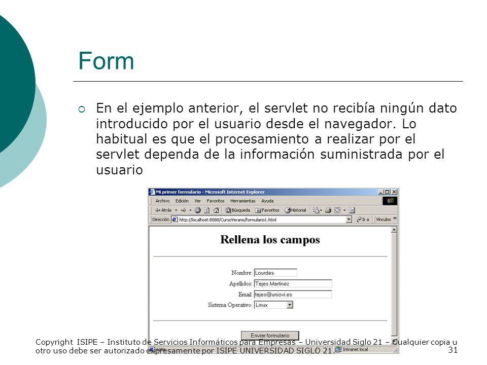 31 Form En el ejemplo anterior, el servlet no recibía ningún dato introducido por el usuario desde el navegador. Lo habitual es que el procesamiento a
