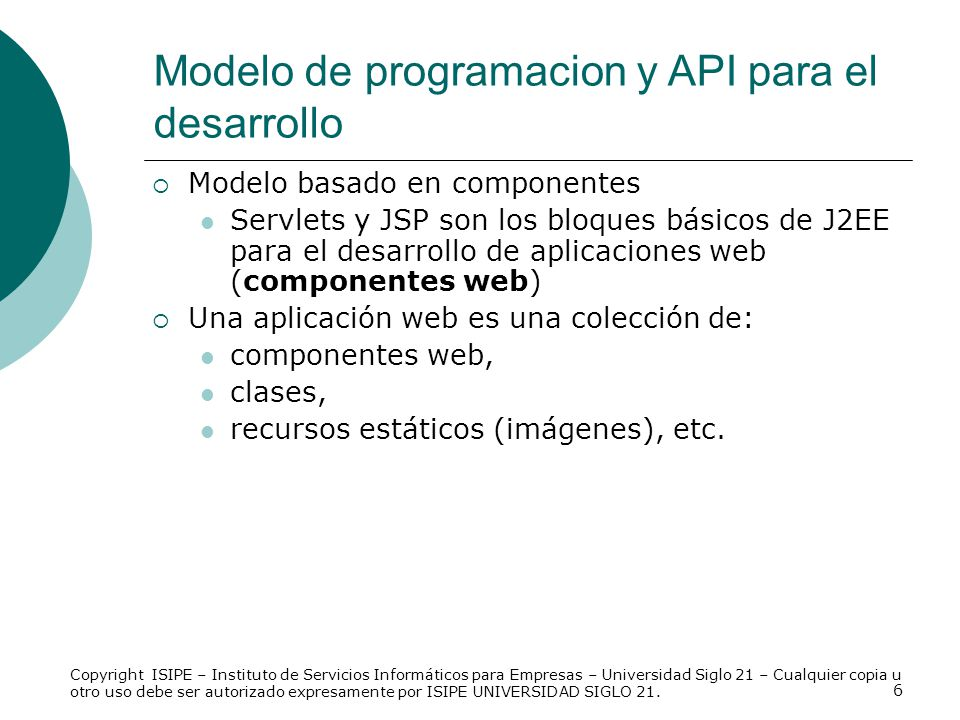 6 Modelo basado en componentes Servlets y JSP son los bloques básicos de J2EE para el desarrollo de aplicaciones web (componentes web) Una aplicación