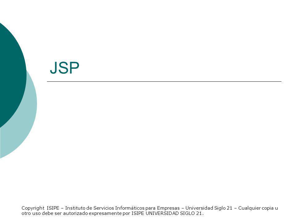 Que son las paginas JSP un fichero de texto con la extensión JSP, combina etiquetas HTML con nuevas etiquetas de script pertenecientes a la especificación JavaServer Pages transformarán en clases de Java que son servlets para compilarse y generar los ficheros de clase correspondientes contenido dinámico Copyright ISIPE – Instituto de Servicios Informáticos para Empresas – Universidad Siglo 21 – Cualquier copia u otro uso debe ser autorizado expresamente por ISIPE UNIVERSIDAD SIGLO 21.