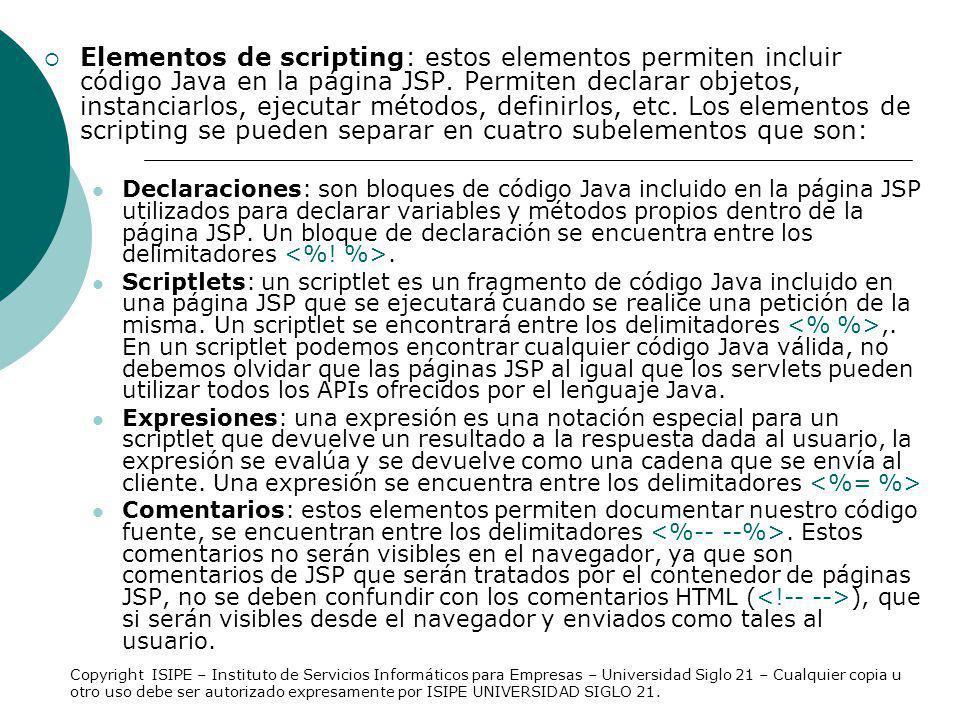 Declaraciones Las declaraciones se utilizan para definir variables (objetos) y métodos específicos de una página JSP, tanto las variables como los métodos declarados se pueden referenciar por otros elementos de script de la misma página JSP.