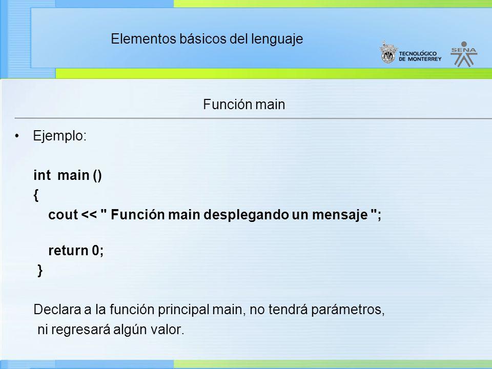 Elementos básicos del lenguaje Función main Ejemplo: int main () { cout << Función main desplegando un mensaje ; return 0; } Declara a la función principal main, no tendrá parámetros, ni regresará algún valor.