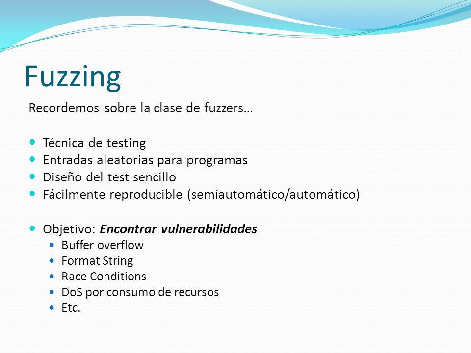 Fuzzing Recordemos sobre la clase de fuzzers… Técnica de testing Entradas aleatorias para programas Diseño del test sencillo Fácilmente reproducible (semiautomático/automático) Objetivo: Encontrar vulnerabilidades Buffer overflow Format String Race Conditions DoS por consumo de recursos Etc.