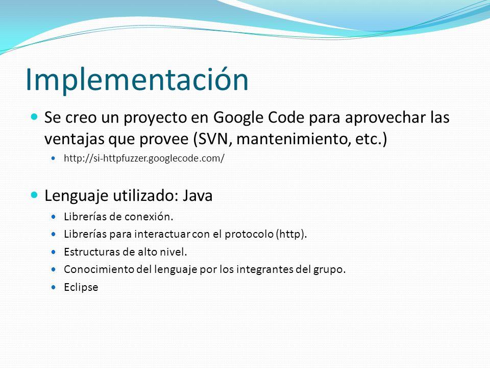 Implementación Se creo un proyecto en Google Code para aprovechar las ventajas que provee (SVN, mantenimiento, etc.) http://si-httpfuzzer.googlecode.com/ Lenguaje utilizado: Java Librerías de conexión.