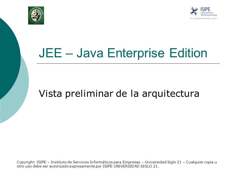 JEE – Java Enterprise Edition Vista preliminar de la arquitectura Copyright ISIPE – Instituto de Servicios Informáticos para Empresas – Universidad Si