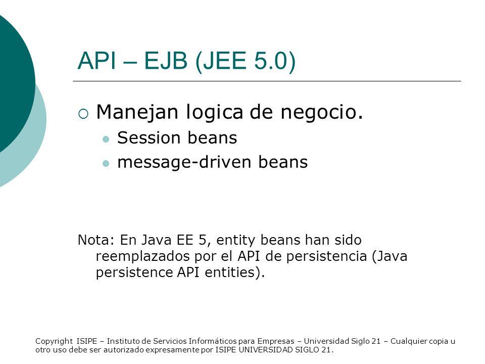 API – EJB (JEE 5.0) Manejan logica de negocio. Session beans message-driven beans Nota: En Java EE 5, entity beans han sido reemplazados por el API de