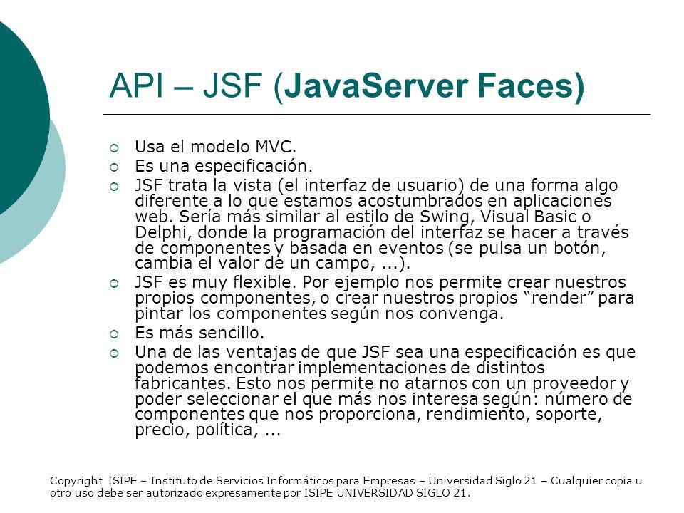 API – JSF (JavaServer Faces) Usa el modelo MVC. Es una especificación. JSF trata la vista (el interfaz de usuario) de una forma algo diferente a lo qu