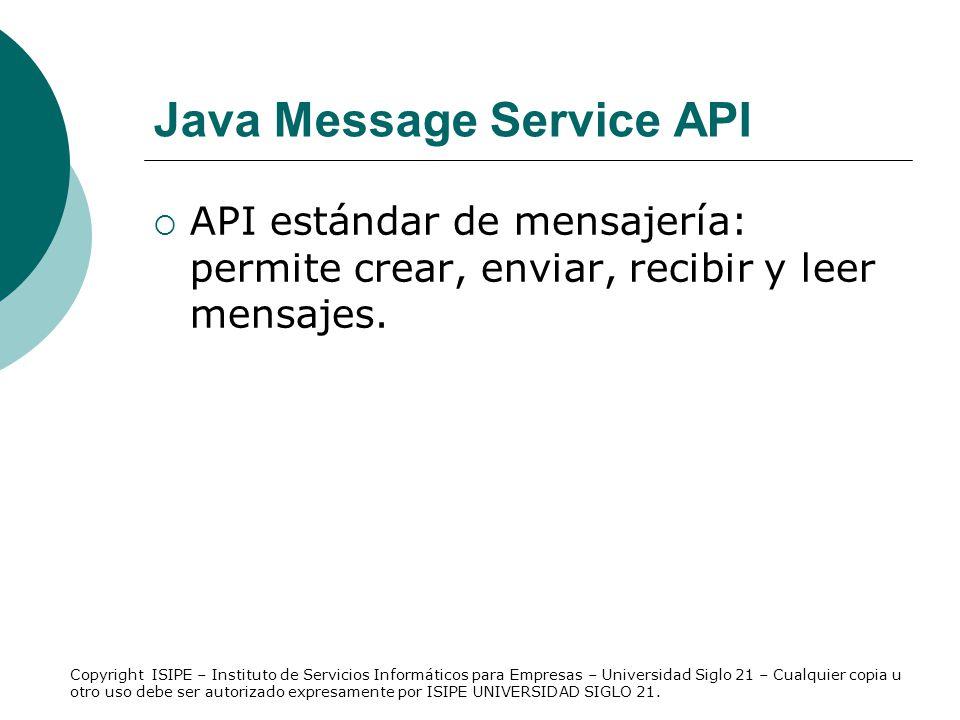 Java Message Service API API estándar de mensajería: permite crear, enviar, recibir y leer mensajes. Copyright ISIPE – Instituto de Servicios Informát