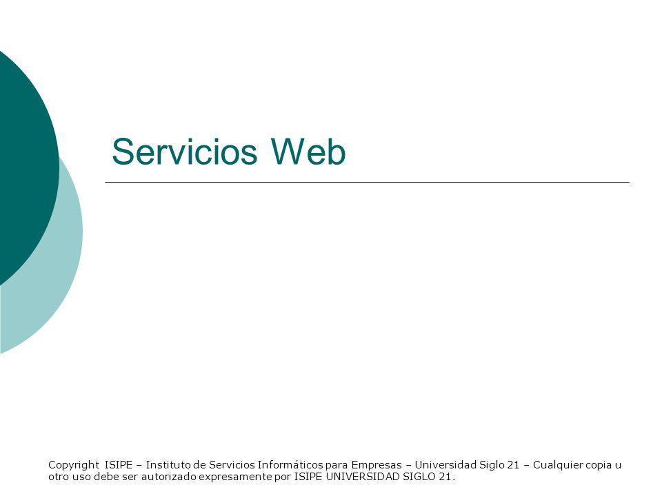 Servicios Web Copyright ISIPE – Instituto de Servicios Informáticos para Empresas – Universidad Siglo 21 – Cualquier copia u otro uso debe ser autoriz