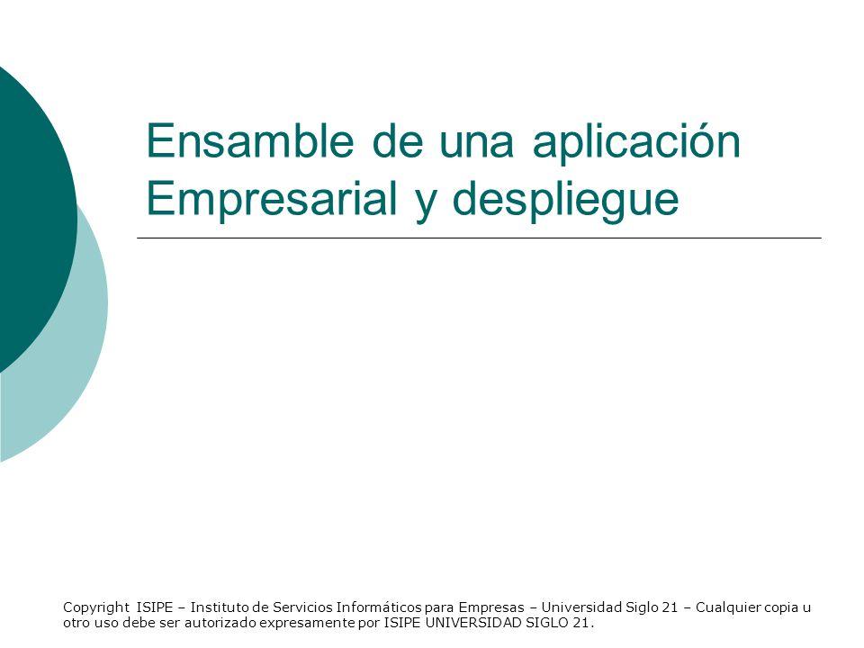 Ensamble de una aplicación Empresarial y despliegue Copyright ISIPE – Instituto de Servicios Informáticos para Empresas – Universidad Siglo 21 – Cualq