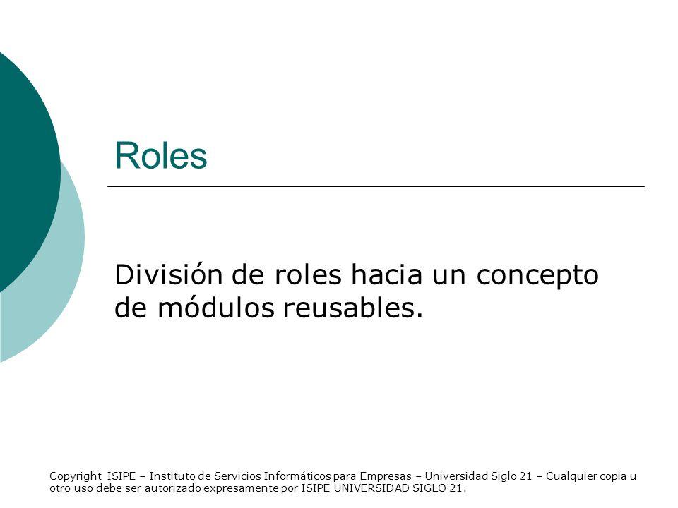 Roles División de roles hacia un concepto de módulos reusables. Copyright ISIPE – Instituto de Servicios Informáticos para Empresas – Universidad Sigl