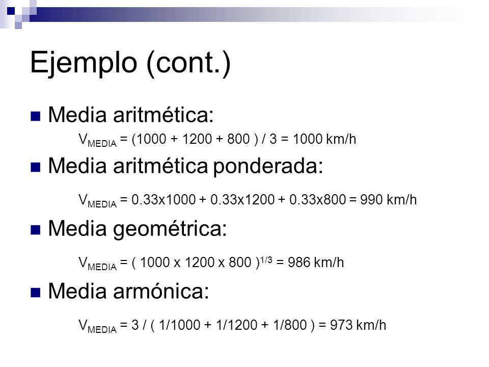 Ejemplo (cont.) Media aritmética: V MEDIA = (1000 + 1200 + 800 ) / 3 = 1000 km/h Media aritmética ponderada: V MEDIA = 0.33x1000 + 0.33x1200 + 0.33x800 = 990 km/h Media geométrica: V MEDIA = ( 1000 x 1200 x 800 ) 1/3 = 986 km/h Media armónica: V MEDIA = 3 / ( 1/1000 + 1/1200 + 1/800 ) = 973 km/h