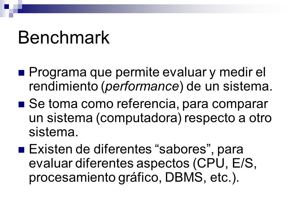Benchmark Programa que permite evaluar y medir el rendimiento (performance) de un sistema. Se toma como referencia, para comparar un sistema (computad