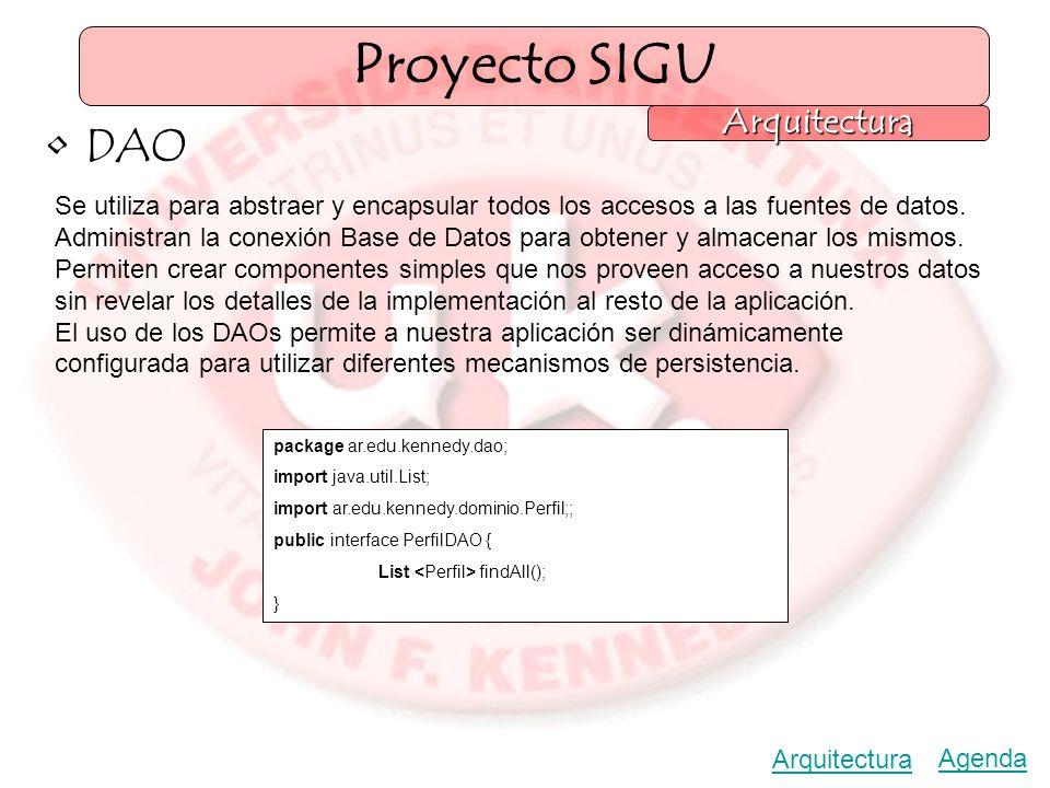 Proyecto SIGU Arquitectura Agenda Arquitectura DAO Se utiliza para abstraer y encapsular todos los accesos a las fuentes de datos.