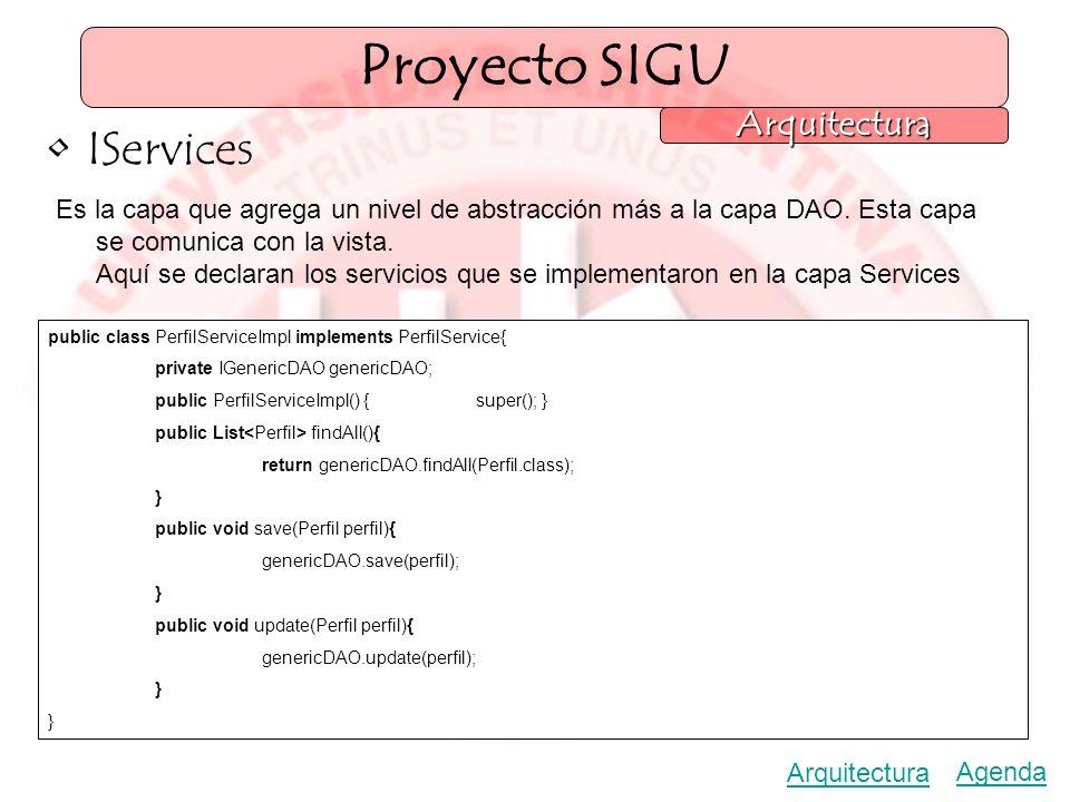 Proyecto SIGU Arquitectura Agenda Arquitectura IServices Es la capa que agrega un nivel de abstracción más a la capa DAO.