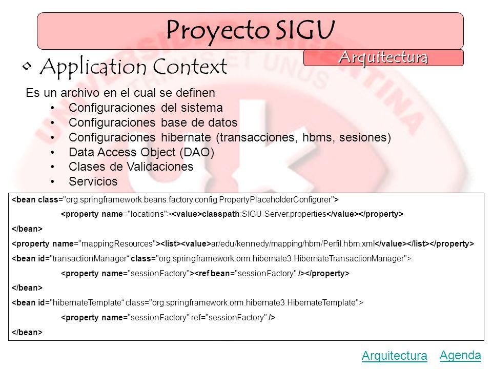 Proyecto SIGU Arquitectura Agenda Arquitectura Application Context Es un archivo en el cual se definen Configuraciones del sistema Configuraciones base de datos Configuraciones hibernate (transacciones, hbms, sesiones) Data Access Object (DAO) Clases de Validaciones Servicios classpath:SIGU-Server.properties ar/edu/kennedy/mapping/hbm/Perfil.hbm.xml