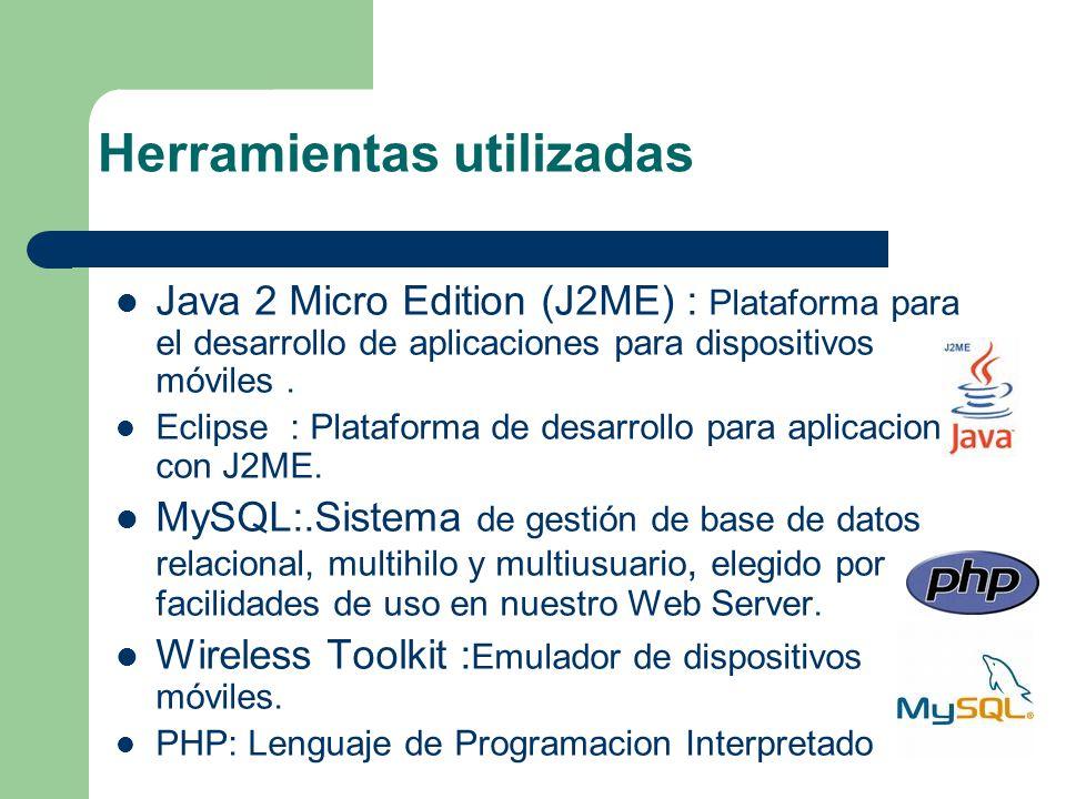 Herramientas utilizadas Java 2 Micro Edition (J2ME) : Plataforma para el desarrollo de aplicaciones para dispositivos móviles. Eclipse : Plataforma de