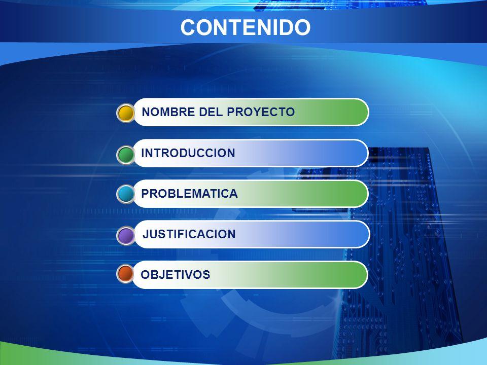 CONTENIDO OBJETIVOS JUSTIFICACION PROBLEMATICA INTRODUCCION NOMBRE DEL PROYECTO
