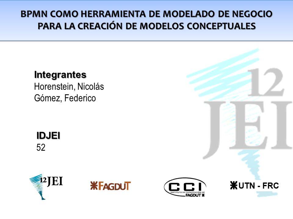 BPMN COMO HERRAMIENTA DE MODELADO DE NEGOCIO PARA LA CREACIÓN DE MODELOS CONCEPTUALES Integrantes Horenstein, Nicolás Gómez, Federico IDJEI 52