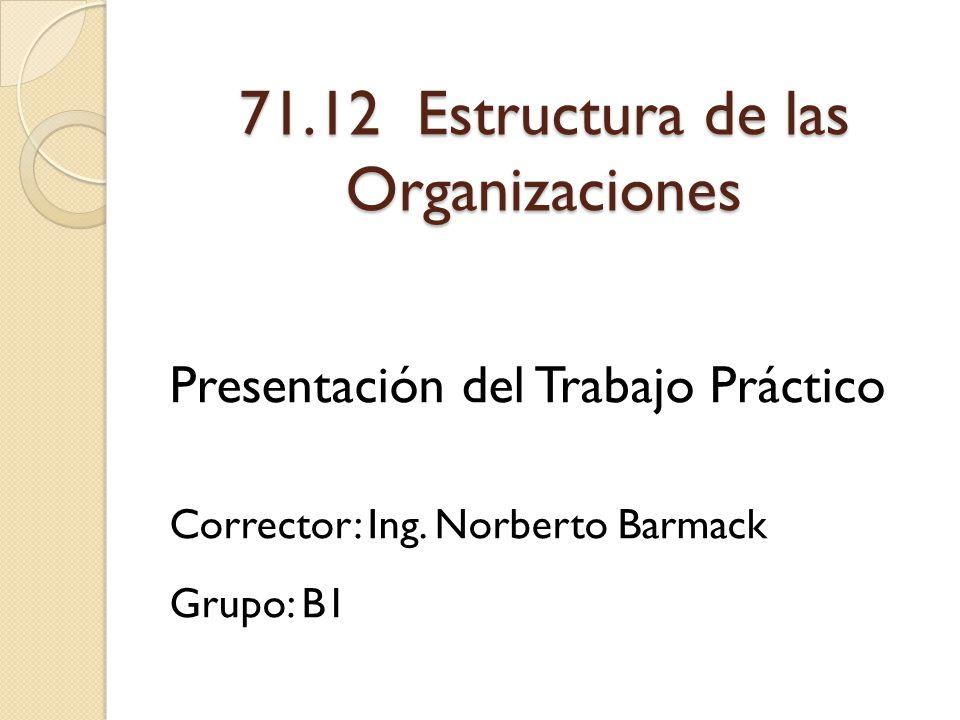 71.12 Estructura de las Organizaciones Presentación del Trabajo Práctico Corrector: Ing. Norberto Barmack Grupo: B1