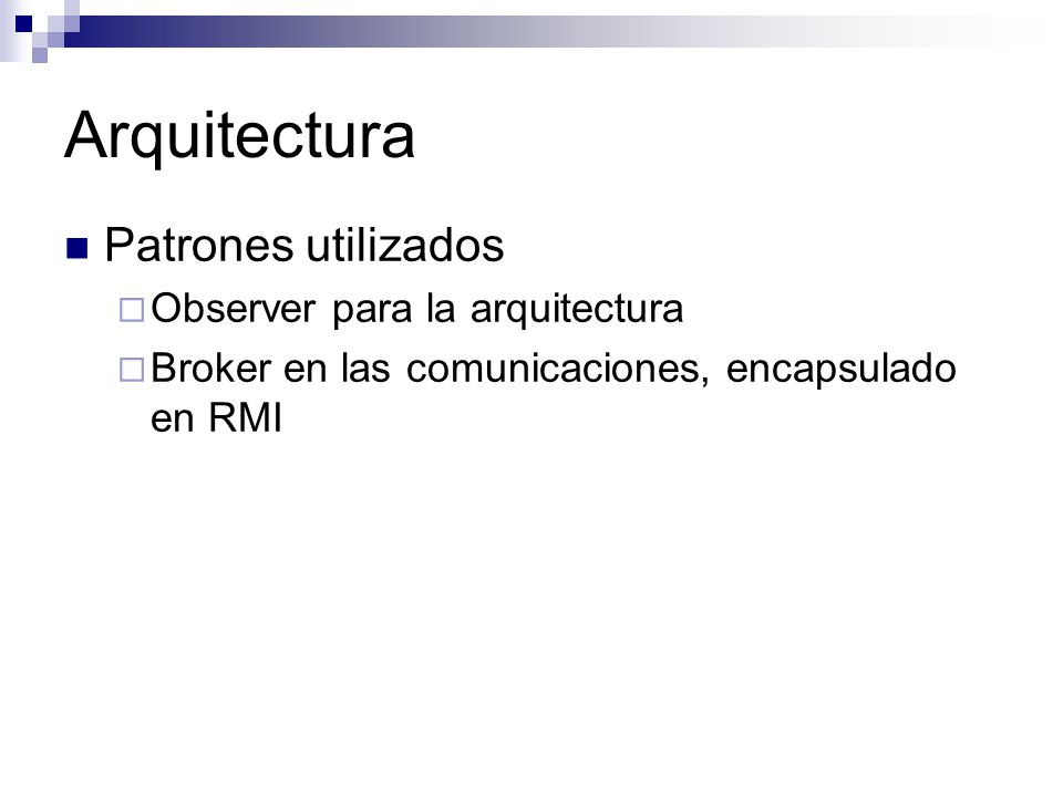 Arquitectura Patrones utilizados Observer para la arquitectura Broker en las comunicaciones, encapsulado en RMI