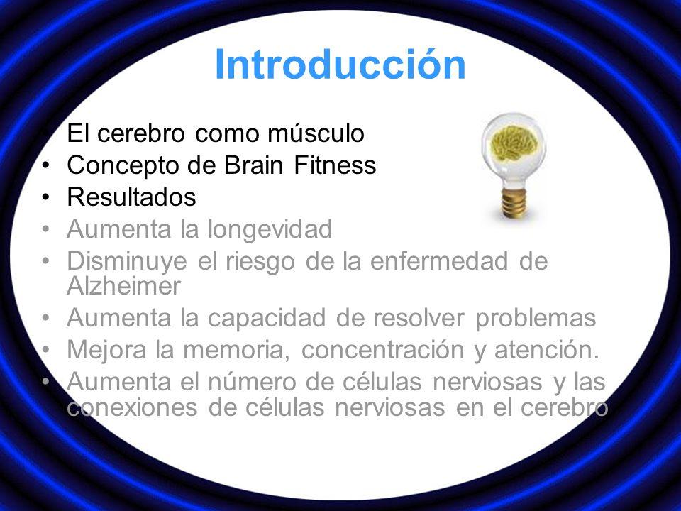 Introducción El cerebro como músculo Concepto de Brain Fitness Resultados Aumenta la longevidad Disminuye el riesgo de la enfermedad de Alzheimer Aume