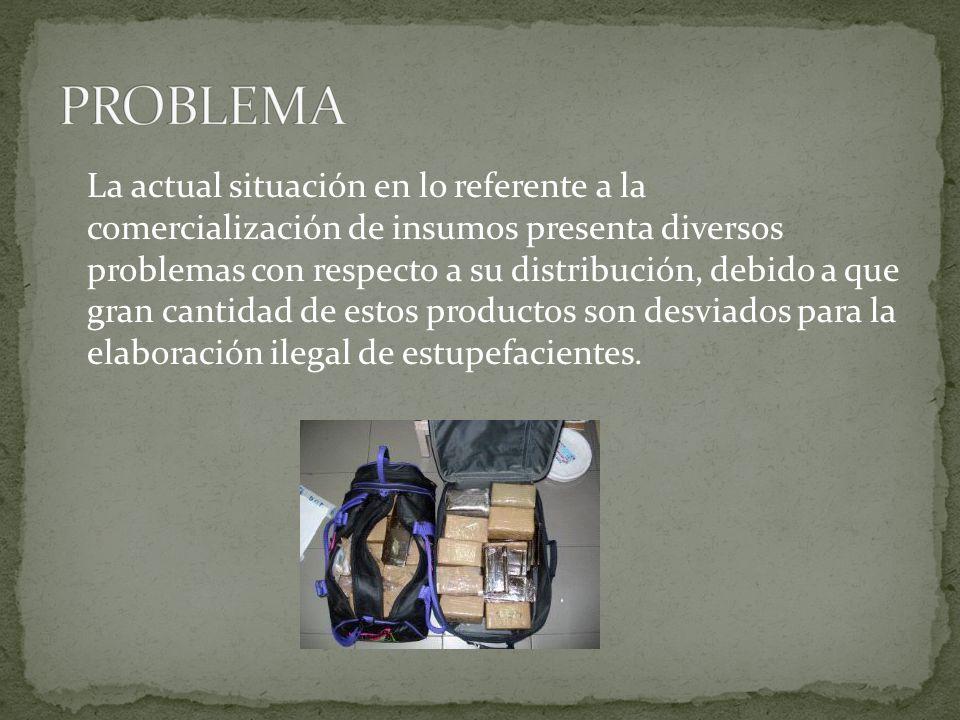 La actual situación en lo referente a la comercialización de insumos presenta diversos problemas con respecto a su distribución, debido a que gran cantidad de estos productos son desviados para la elaboración ilegal de estupefacientes.