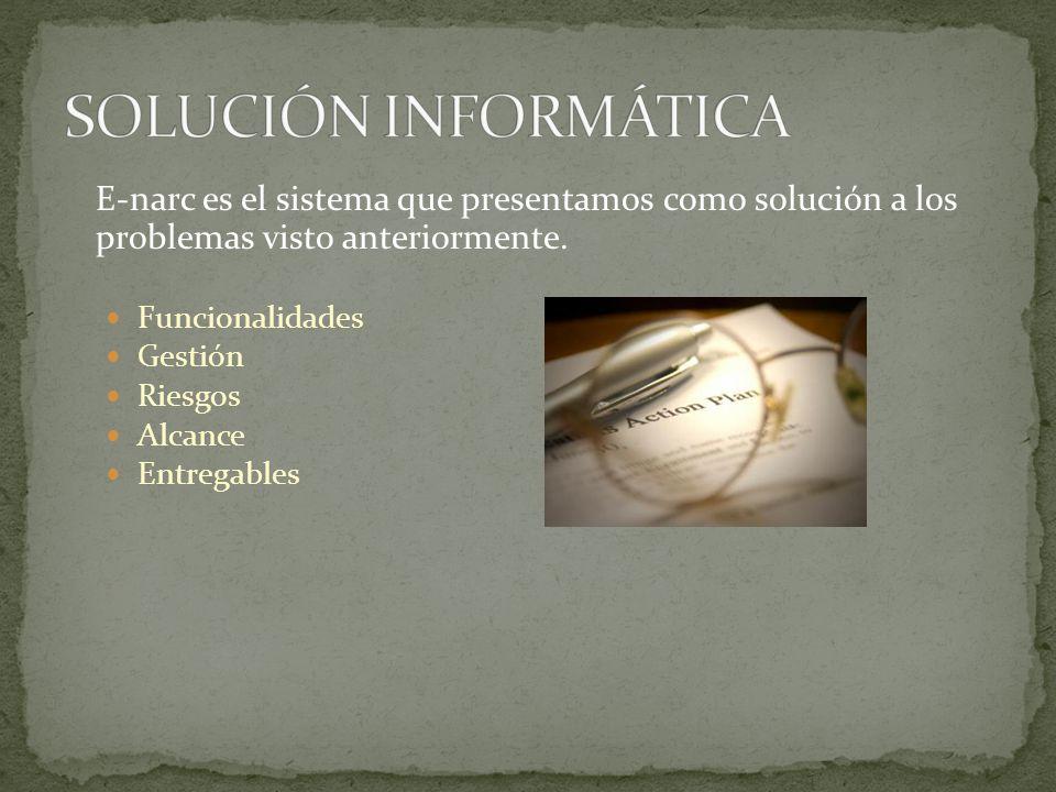 E-narc es el sistema que presentamos como solución a los problemas visto anteriormente. Funcionalidades Gestión Riesgos Alcance Entregables