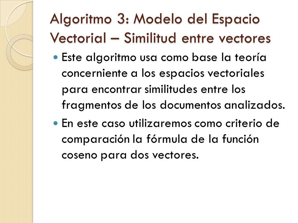 Algoritmo 3: Modelo del Espacio Vectorial – Similitud entre vectores Este algoritmo usa como base la teoría concerniente a los espacios vectoriales para encontrar similitudes entre los fragmentos de los documentos analizados.