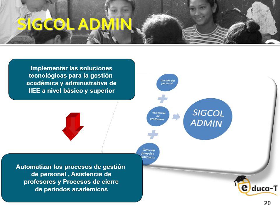 20 SIGCOL ADMIN Implementar las soluciones tecnológicas para la gestión académica y administrativa de IIEE a nivel básico y superior Automatizar los procesos de gestión de personal, Asistencia de profesores y Procesos de cierre de períodos académicos