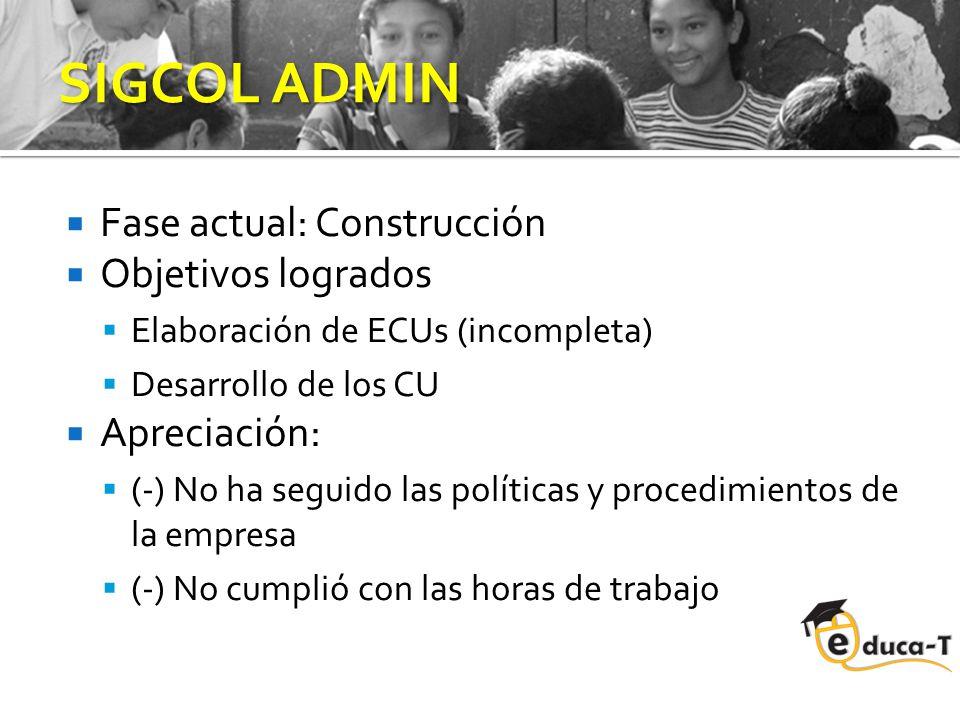 SIGCOL ADMIN Fase actual: Construcción Objetivos logrados Elaboración de ECUs (incompleta) Desarrollo de los CU Apreciación: (-) No ha seguido las políticas y procedimientos de la empresa (-) No cumplió con las horas de trabajo