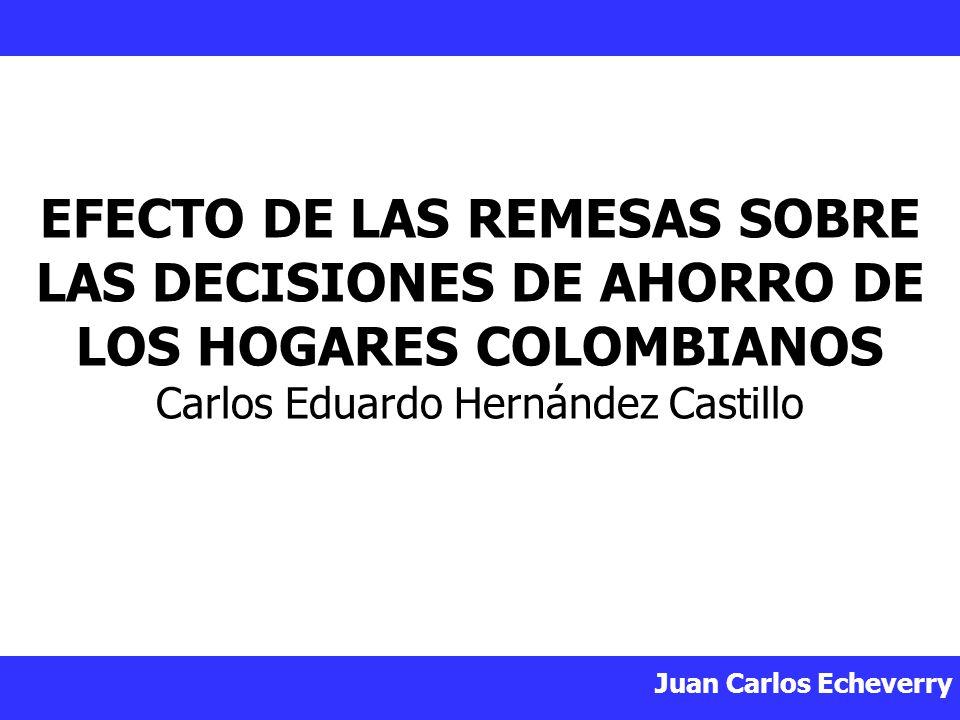 Juan Carlos Echeverry EFECTO DE LAS REMESAS SOBRE LAS DECISIONES DE AHORRO DE LOS HOGARES COLOMBIANOS Carlos Eduardo Hernández Castillo