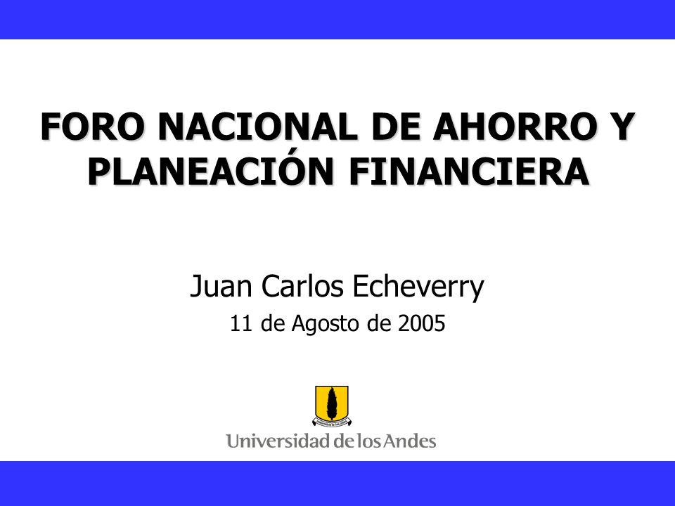 Juan Carlos Echeverry FORO NACIONAL DE AHORRO Y PLANEACIÓN FINANCIERA Juan Carlos Echeverry 11 de Agosto de 2005