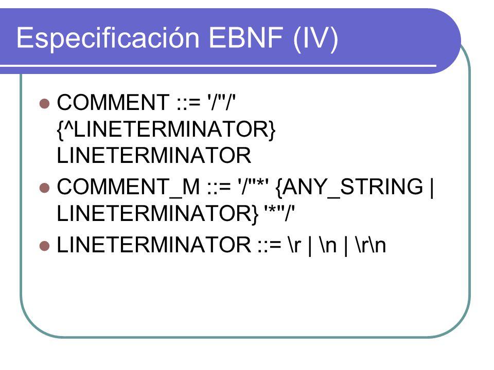 Especificación EBNF (IV) COMMENT ::= / / {^LINETERMINATOR} LINETERMINATOR COMMENT_M ::= / * {ANY_STRING | LINETERMINATOR} * / LINETERMINATOR ::= \r | \n | \r\n