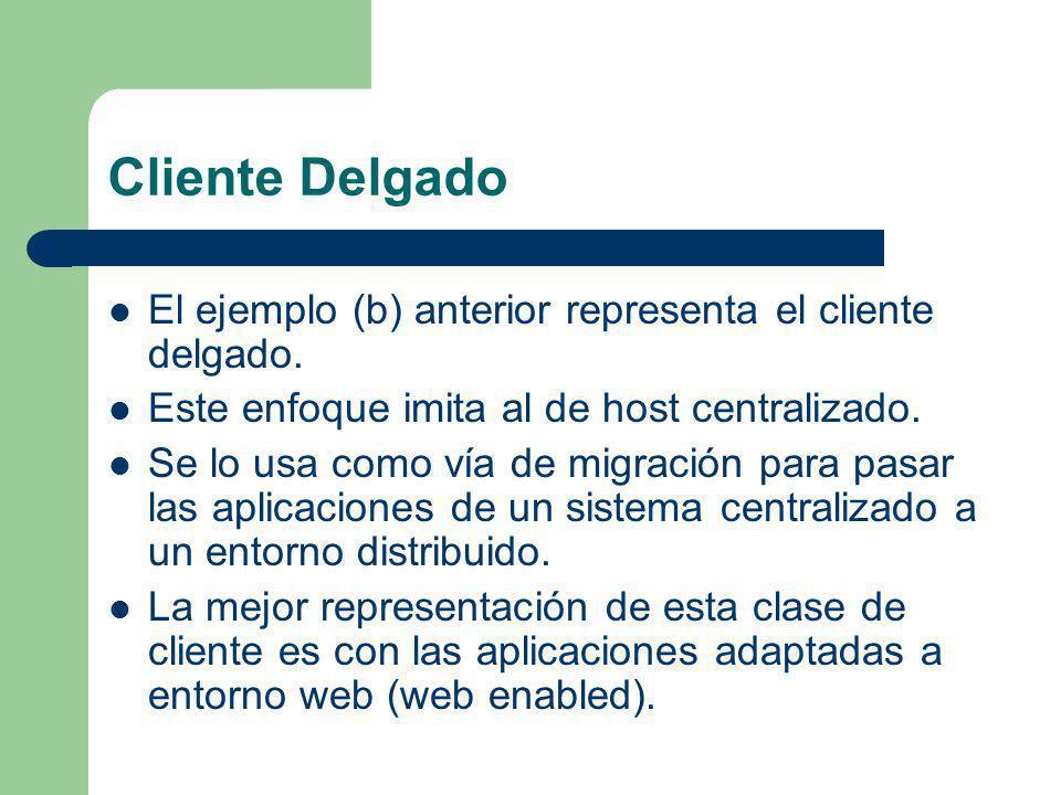 Cliente Delgado El ejemplo (b) anterior representa el cliente delgado. Este enfoque imita al de host centralizado. Se lo usa como vía de migración par
