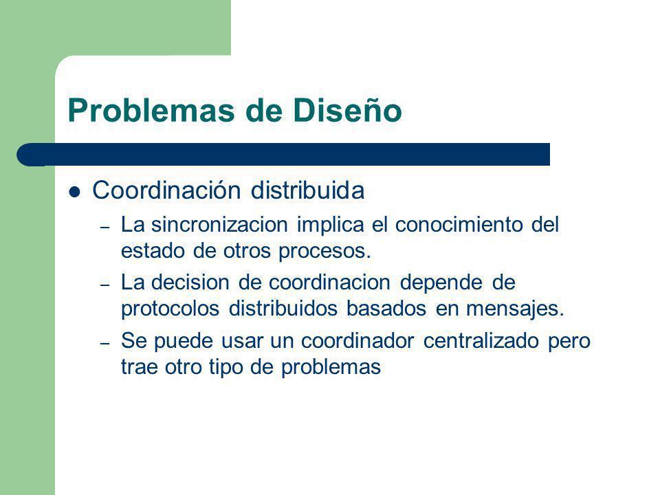 Problemas de Diseño Coordinación distribuida – La sincronizacion implica el conocimiento del estado de otros procesos. – La decision de coordinacion d