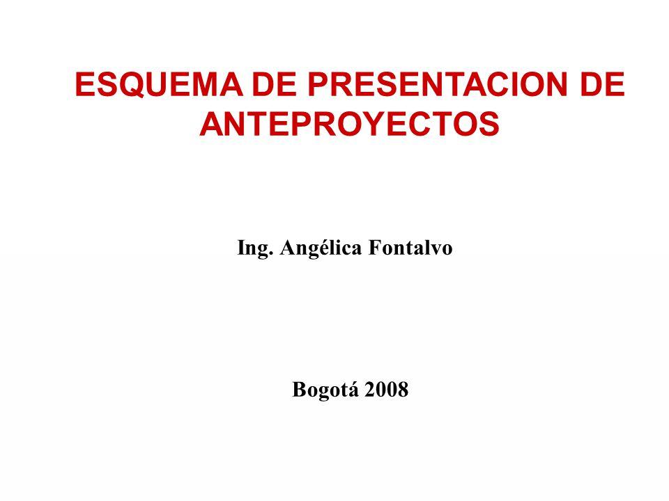 ESQUEMA DE PRESENTACION DE ANTEPROYECTOS Bogotá 2008 Ing. Angélica Fontalvo